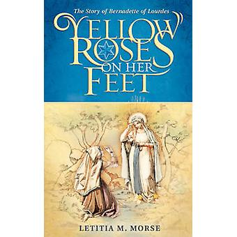 Yellow Roses on Her Feet The Story of Bernadette of Lourdes by Morse & Letitia M.