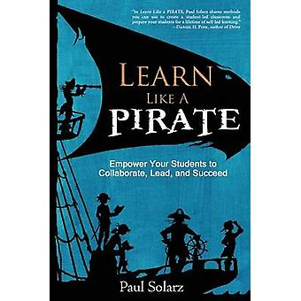 Learn Like a PIRATE Empower Your Students to Collaborate Lead and Succeed by Solarz & Paul