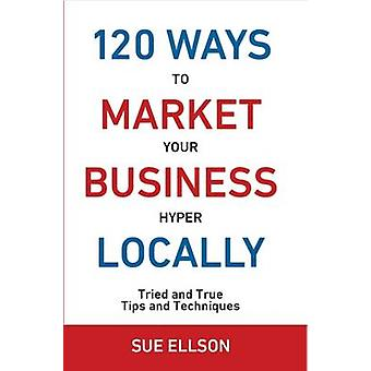 120 Ways To Market Your Business Hyper Locally Tried and True Tips and Techniques by Ellson & Sue