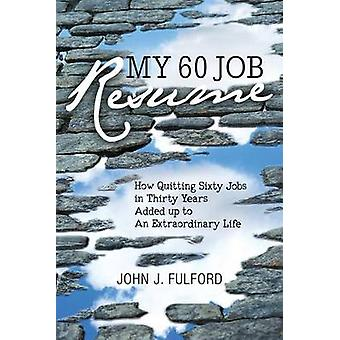 My 60Job Resume Or How Quitting 60 Jobs in 30 Years Added Up to an Extraordinary Life by Fulford & John J