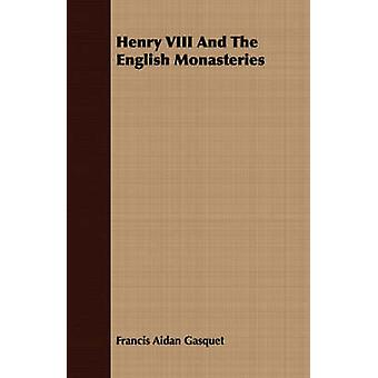 Henry VIII And The English Monasteries by Gasquet & Francis Aidan