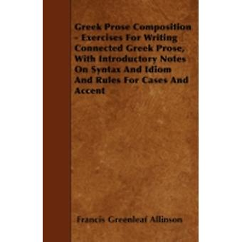 Greek Prose Composition  Exercises For Writing Connected Greek Prose With Introductory Notes On Syntax And Idiom And Rules For Cases And Accent by Allinson & Francis Greenleaf