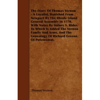 The Diary Of Thomas Vernon  A Loyalist Banished From Newport By The Rhode Island General Assembly In 1770. With Notes By Sidney S. Rider. To Which Is Added The Vernon Family And Arms And The Geneal by Vernon & Thomas