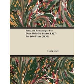 Fantaisie Romantique Sur Deux Mlodies Suisses S.157  For Solo Piano 1836 by Liszt & Franz