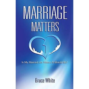 Marriage Matters Is My Married Life Where It Should Be by White & Bruce