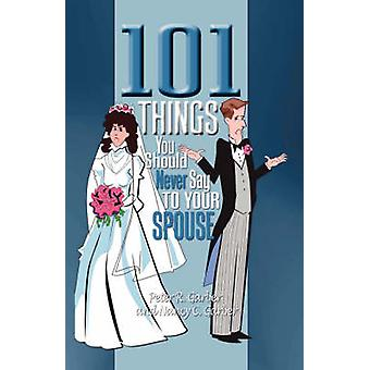 101 Things You Should Never Say to Your Spouse by Garber & Peter R.