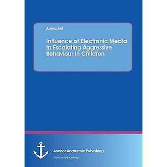 Influence of Electronic Media in Escalating Aggressive Behaviour in Children by Arif & Amna