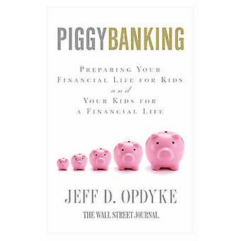 Piggybanking Preparing Your Financial Life for Kids and Your Kids for a Financial Life by Opdyke & Jeff D.