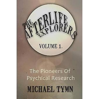 The Afterlife Explorers Vol. 1 The Pioneers of Psychical Research by Tymn & Michael