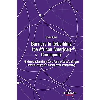 Barriers to Rebuilding the African American Community  Understanding the Issues Facing Todays African Americans from a Social Work Perspective by Tywan Ajani