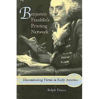 Benjamin Franklin's Printing Network - Disseminating Virtue in Early A