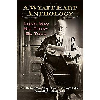 A Wyatt Earp Anthology - Long May His Story Be Told by Roy B Young - 9