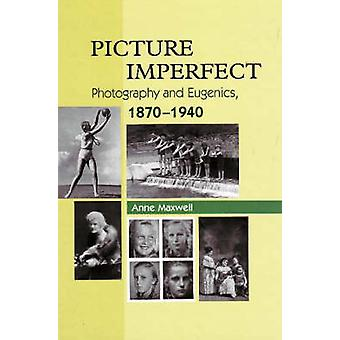 Picture Imperfect - Photography and Eugenics - 1879-1940 by Anne Maxwe