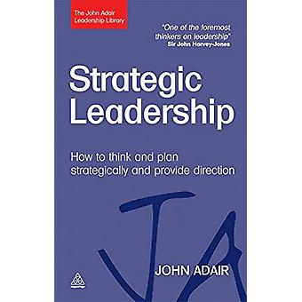 Strategic Leadership - How to Think and Plan Strategically and Provide