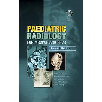 Paediatric Radiology for MRCPCH and FRCR Second Edition by Christopher Schelvan