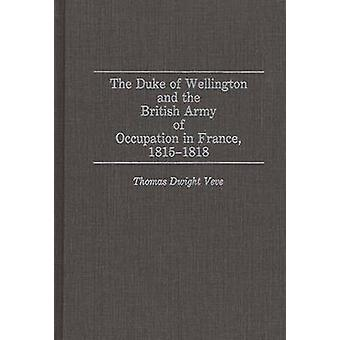 The Duke of Wellington and the British Army of Occupation in France 18151818 by Veve & Thomas Dwight