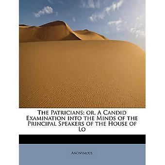 The Patricians or A Candid Examination into the Minds of the Principal Speakers of the House of Lo by Anonymous