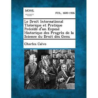 Le Droit International Theorique Et Pratique Precede DUn Expose Historique Des Progres de La Science Du Droit Des Gens by Calvo & Charles