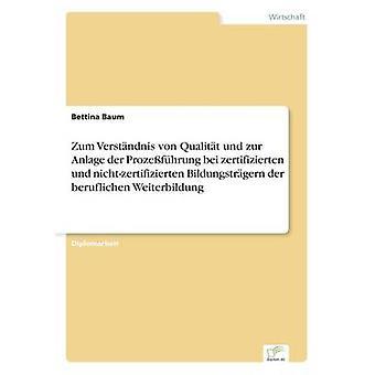 Zum Verstndnis von Qualitt und zur Anlage an der Prozefhrung bei zertifizierten und nichtzertifizierten Bildungstrgern an der beruflichen Weiterbildung af Baum & Bettina