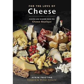 For The Love Of Cheese - Recipes and Wisdom from the Cheese Boutique b
