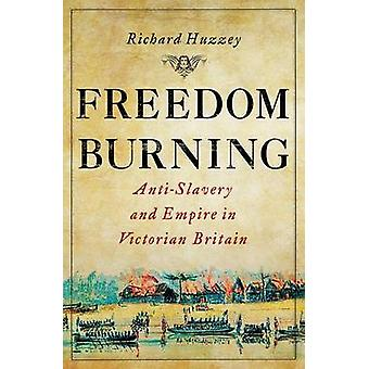 Freedom Burning  AntiSlavery and Empire in Victorian Britain by Richard Huzzey