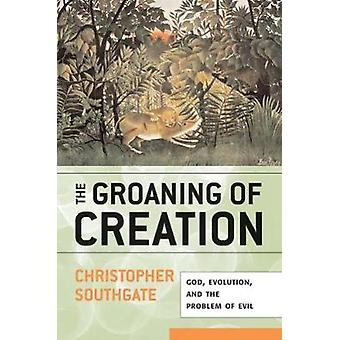 Groaning of Creation God Evolution and the Problem of Evil by Southgate & Christopher