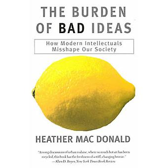The Burden of Bad Ideas How Modern Intellectuals Misshape Our Society by MacDonald & Heather