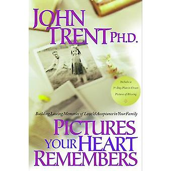 Pictures Your Heart Remembers Building Lasting Memories of Love  Acceptance in Your Family by Trent & John T.