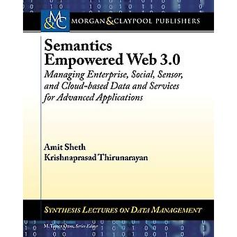 Semantics Empowered Web 3.0 Managing Enterprise Social Sensor and CloudBased Data and Services for Advanced Applications by Sheth & Amit