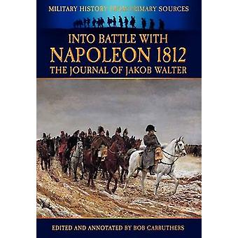 Into Battle with Napoleon 1812  The Journal of Jakob Walter by Carruthers & Bob