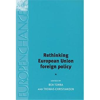 Rethinking European Union Foreign Policy by Edited by Thomas Christiansen Edited by Ben Tonra