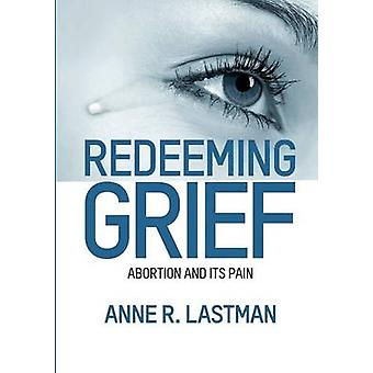 Redeeming Grief. Abortion and Its Pain by Lastman & Anne R.