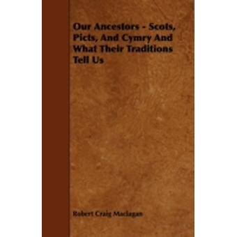 Our Ancestors  Scots Picts and Cymry and What Their Traditions Tell Us by Maclagan & Robert Craig