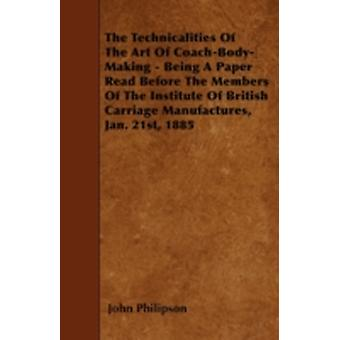 The Technicalities Of The Art Of CoachBodyMaking  Being A Paper Read Before The Members Of The Institute Of British Carriage Manufactures Jan. 21st 1885 by Philipson & John