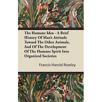 The Humane Idea  A Brief History of Mans Attitude Toward the Other Animals and of the Development of the Humane Spirit Into Organized Societies by Rowley & Francis Harold