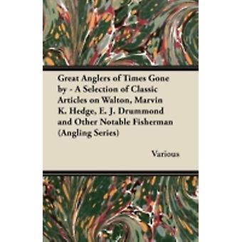 Great Anglers of Times Gone by  A Selection of Classic Articles on Walton Marvin K. Hedge E. J. Drummond and Other Notable Fisherman Angling Serie by Various
