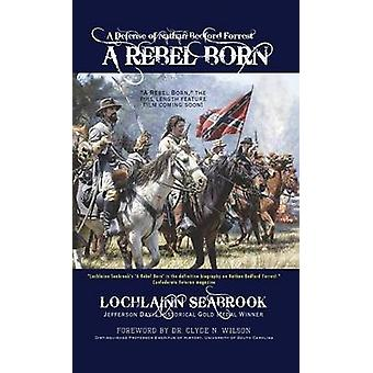 A Rebel Born A Defense of Nathan Bedford Forrest by Seabrook & Lochlainn