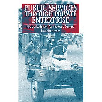 Public Service Through Private Enterprise MicroPrivatisation for Improved Delivery by Harper & Malcolm