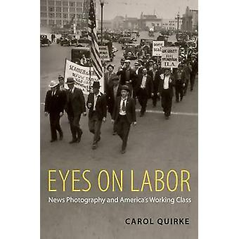 Eyes on Labor - News Photography and America's Working Class by Carol