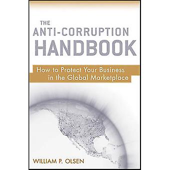 The Anti-Corruption Handbook - How to Protect Your Business in the Glo