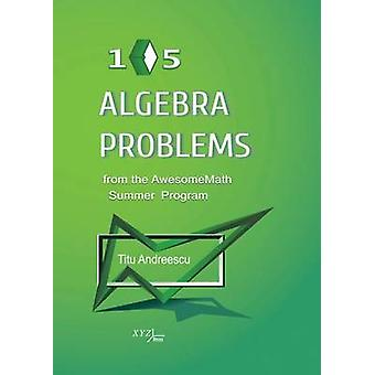 105 Algebra Problems from the Awesomemath Summer Program by Titu Andr