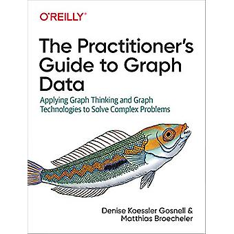 The Practitioner's Guide to Graph Data - Applying Graph Thinking and G