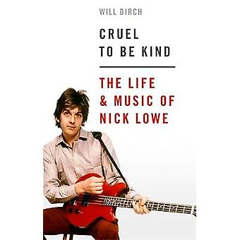 Cruel To Be Kind The Life and Music of Nick Lowe