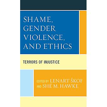 Shame Gender Violence and Ethics  Terrors of Injustice by Edited by Lenart Skof & Contributions by Janet H Anderson & Contributions by Jane Barter & Contributions by Benjamin Duerr & Contributions by Rouba El Helou Sensenig & Contributions by Vita Emery & Co