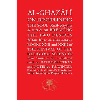 Al-Ghazali on Disciplining the Soul and on Breaking the Two Desires -