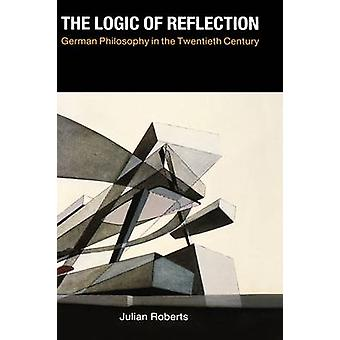 The Logic of Reflection German Philosophy in the Twentieth Century by Roberts & Julian