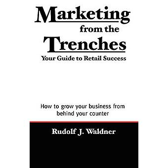 Marketing from the Trenches Your Guide to Retail Success by Waldner & Rudolf & J