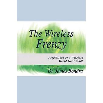 The Wireless Frenzy  Predictions of a Wireless World Gone Mad by Bondra & Dr James