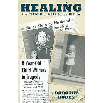 Healing the Child Who Still Lives Within by Roden & Dorothy
