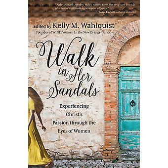Walk in Her Sandals - Experiencing Christ's Passion Through the Eyes o